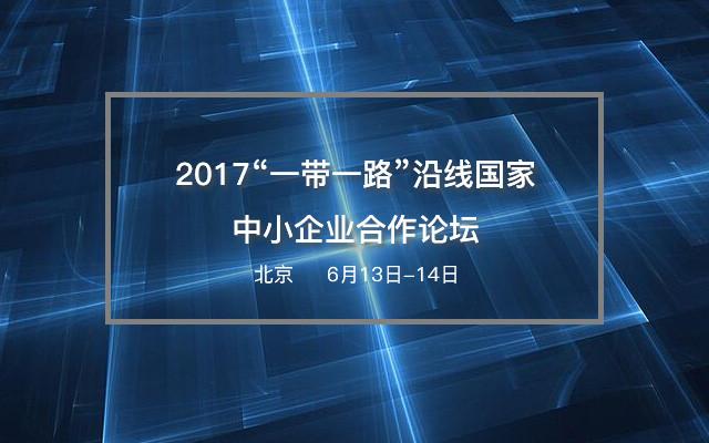 """2017""""一带一路""""沿线国家中小企业合作论坛"""