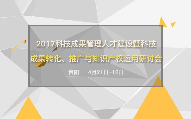 2017科技成果管理人才建设暨科技成果转化、推广与知识产权运用研讨会